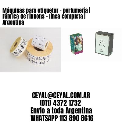 Máquinas para etiquetar - perfumería   Fábrica de ribbons - línea completa   Argentina